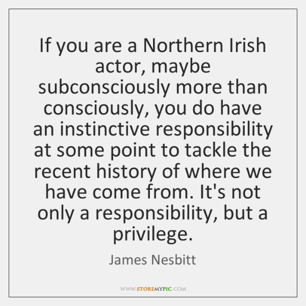 If you are a Northern Irish actor, maybe subconsciously more than consciously, ...