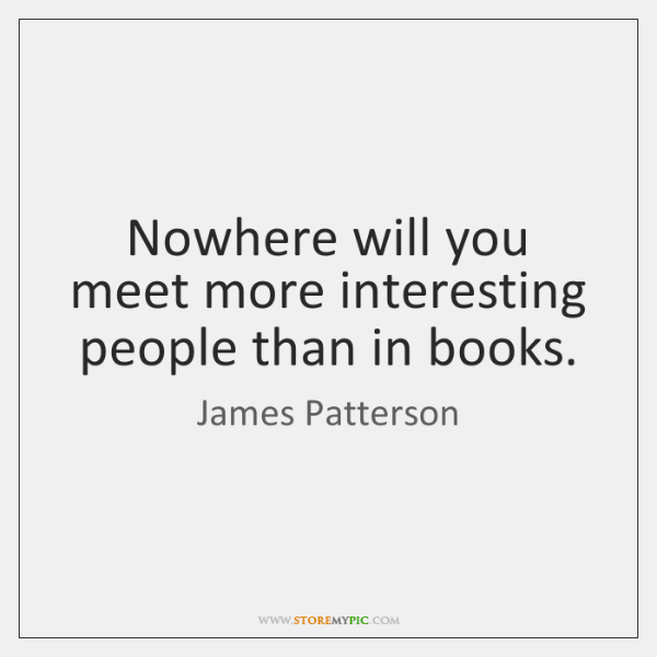 Nowhere will you meet more interesting people than in books.