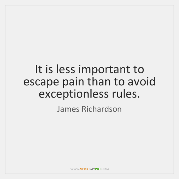 It is less important to escape pain than to avoid exceptionless rules.