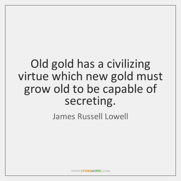 Old gold has a civilizing virtue which new gold must grow old ...