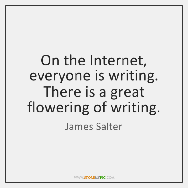 On the Internet, everyone is writing. There is a great flowering of ...