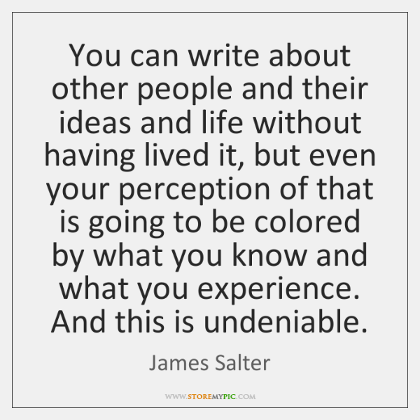 You can write about other people and their ideas and life without ...