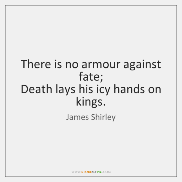 There is no armour against fate;   Death lays his icy hands on ...