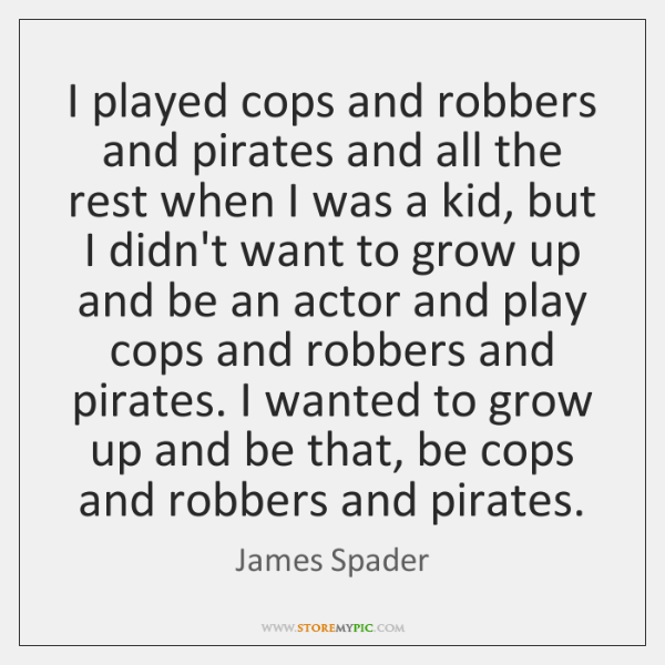 I played cops and robbers and pirates and all the rest when ...
