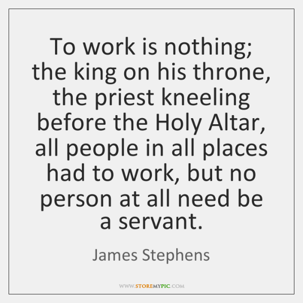 To work is nothing; the king on his throne, the priest kneeling ...