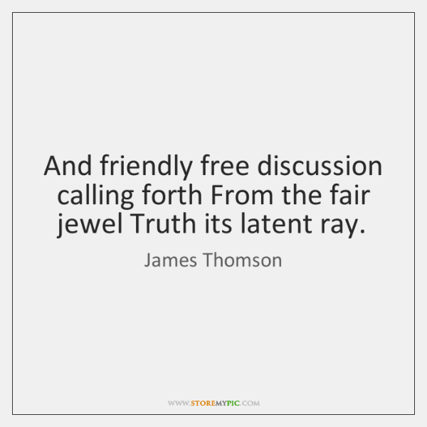 And friendly free discussion calling forth From the fair jewel Truth its ...