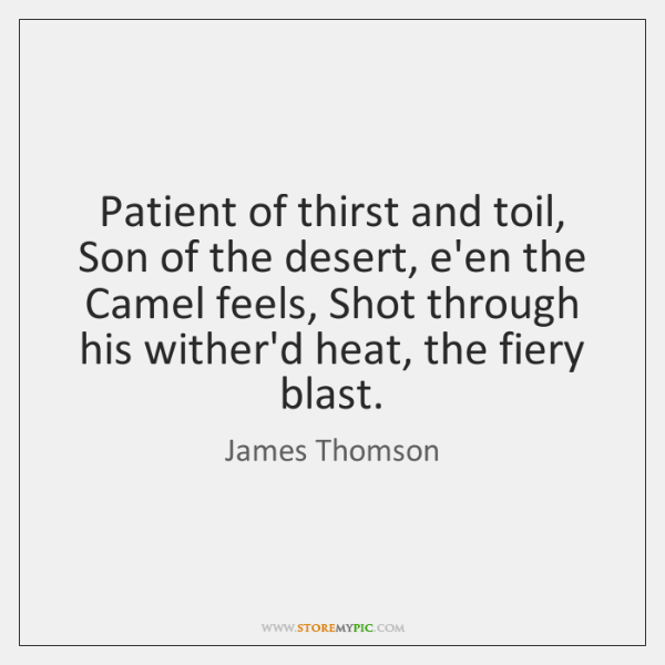Patient of thirst and toil, Son of the desert, e'en the Camel ...