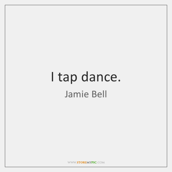I tap dance. - StoreMyPic