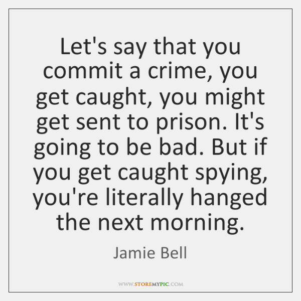 Let's say that you commit a crime, you get caught, you might ...