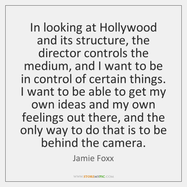 In looking at Hollywood and its structure, the director controls the medium, ...