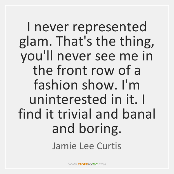 I never represented glam. That's the thing, you'll never see me in ...