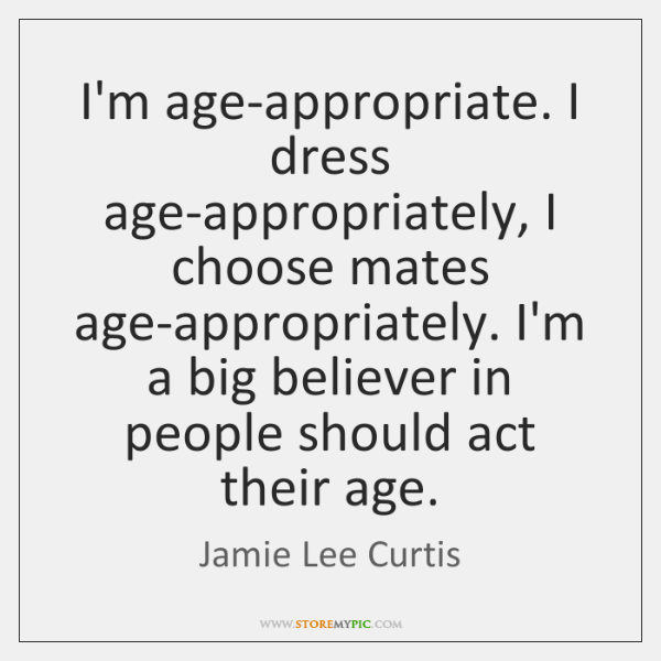 I'm age-appropriate. I dress age-appropriately, I choose mates age-appropriately. I'm a big ...