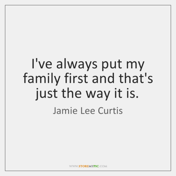 I've always put my family first and that's just the way it ...