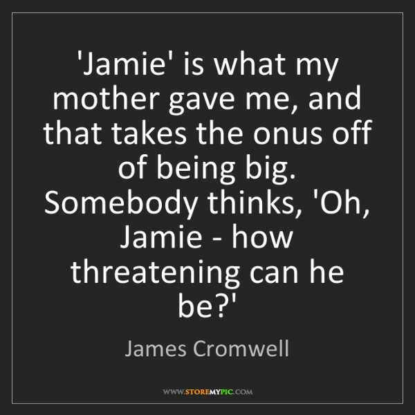 James Cromwell: 'Jamie' is what my mother gave me, and that takes the...