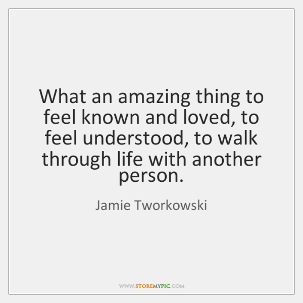 What an amazing thing to feel known and loved, to feel understood, ...