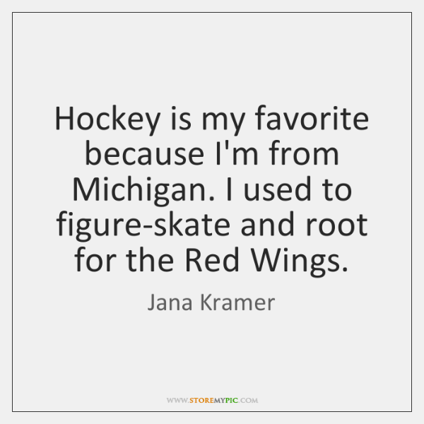 Hockey is my favorite because I'm from Michigan. I used to figure-skate ...