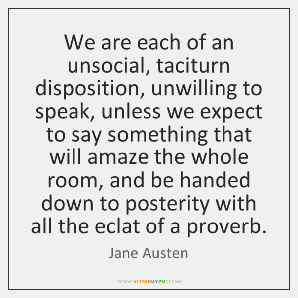 We are each of an unsocial, taciturn disposition, unwilling to speak, unless ...
