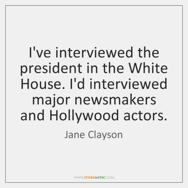 I've interviewed the president in the White House. I'd interviewed major newsmakers ...