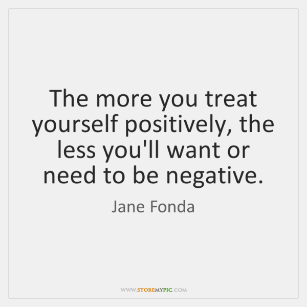 The more you treat yourself positively, the less you'll want or need ...