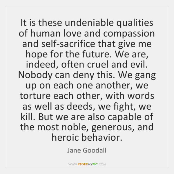 It is these undeniable qualities of human love and compassion and self-sacrifice ...