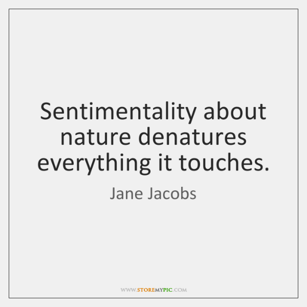 Sentimentality about nature denatures everything it touches.