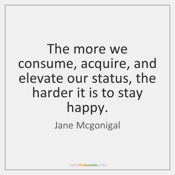 The more we consume, acquire, and elevate our status, the harder it ...