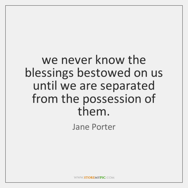 we never know the blessings bestowed on us until we are separated ...