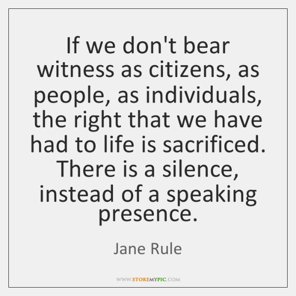 If we don't bear witness as citizens, as people, as individuals, the ...