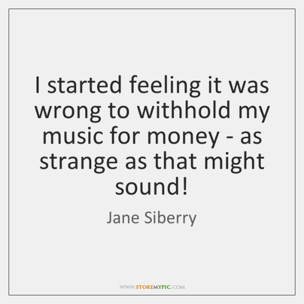 I started feeling it was wrong to withhold my music for money ...