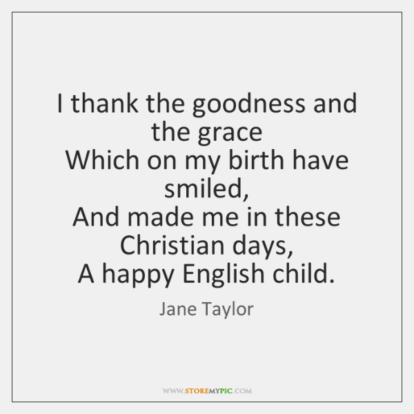 I thank the goodness and the grace   Which on my birth have ...