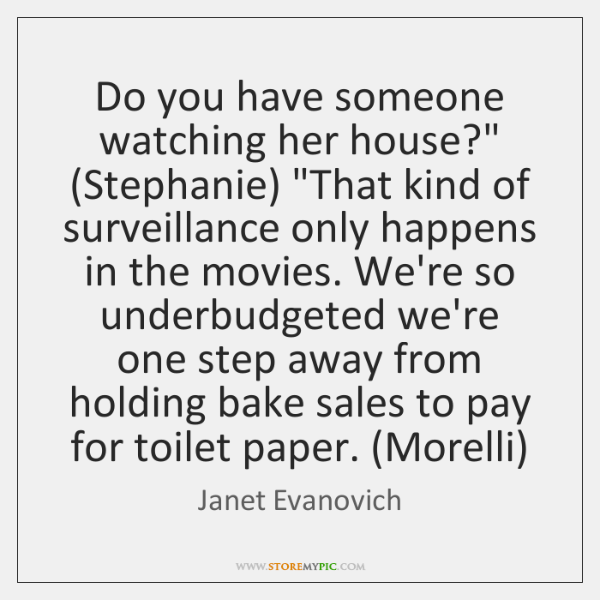 """Do you have someone watching her house?"""" (Stephanie) """"That kind of surveillance ..."""