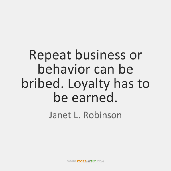 Repeat business or behavior can be bribed. Loyalty has to be earned.
