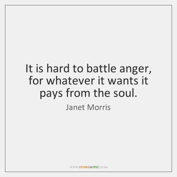 It is hard to battle anger, for whatever it wants it pays ...