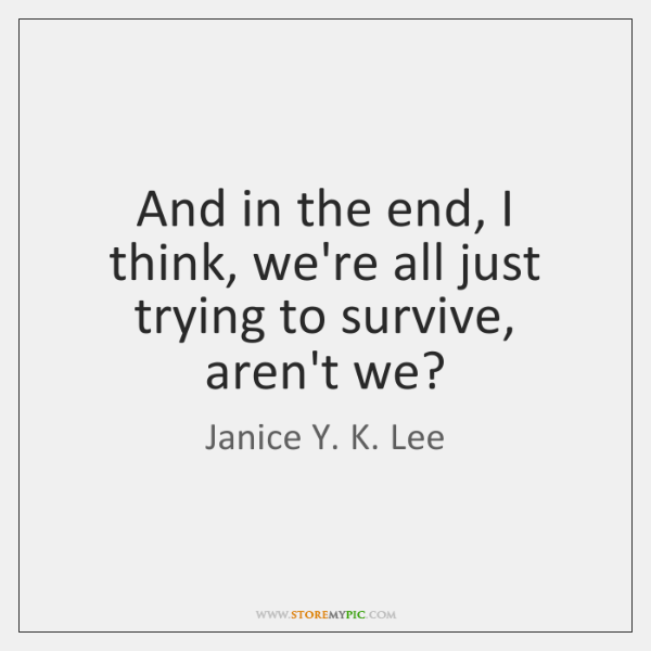 And in the end, I think, we're all just trying to survive, ...