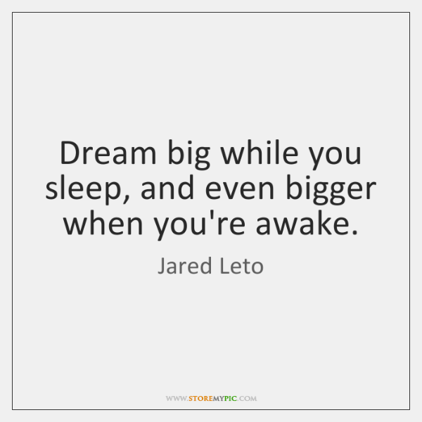 Dream big while you sleep, and even bigger when you're awake.