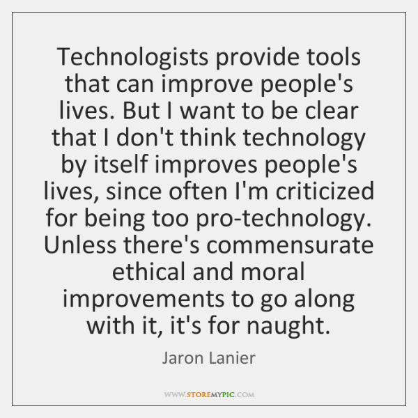 Technologists provide tools that can improve people's lives. But I want to ...