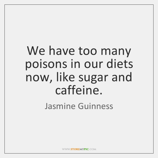 We have too many poisons in our diets now, like sugar and ...