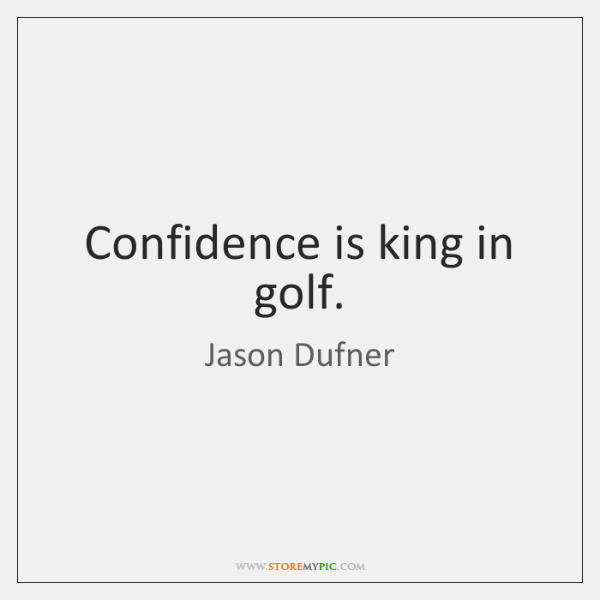 Confidence is king in golf.