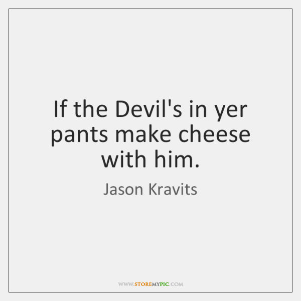 If the Devil's in yer pants make cheese with him.