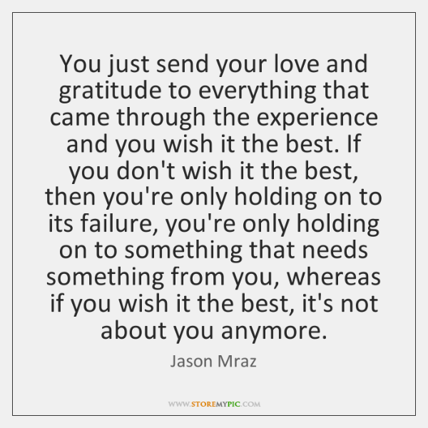 You just send your love and gratitude to everything that came through ...