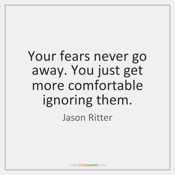 Your fears never go away. You just get more comfortable ignoring them.