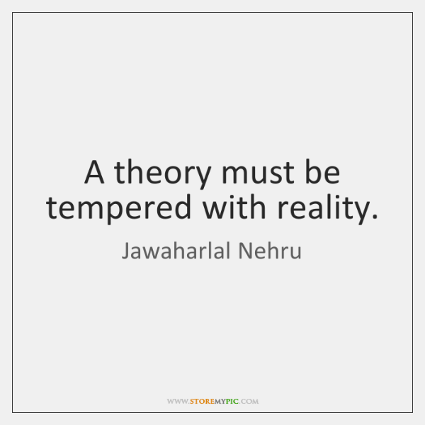 A theory must be tempered with reality.