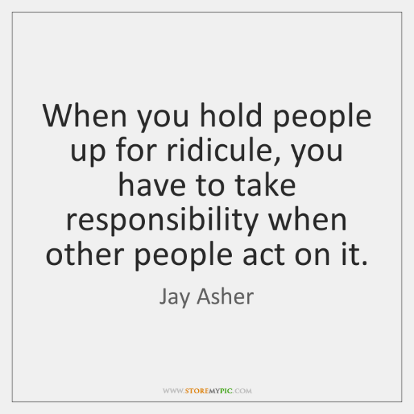 When you hold people up for ridicule, you have to take responsibility ...