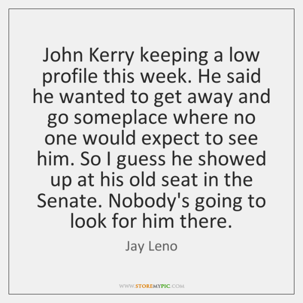 John Kerry keeping a low profile this week. He said he wanted ...