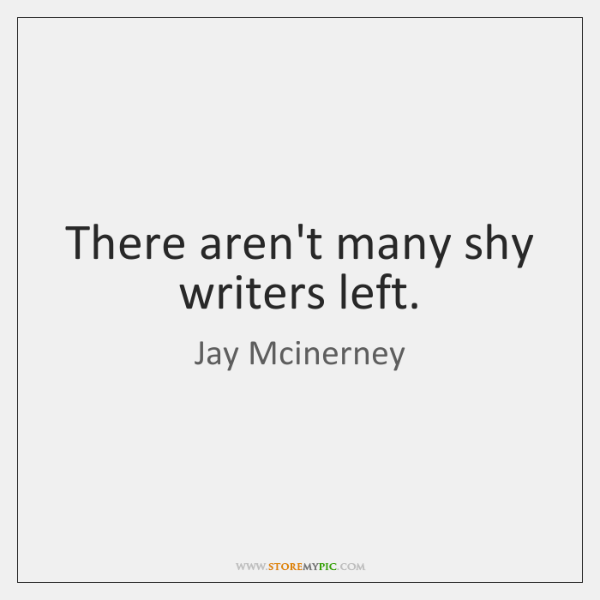 There aren't many shy writers left.
