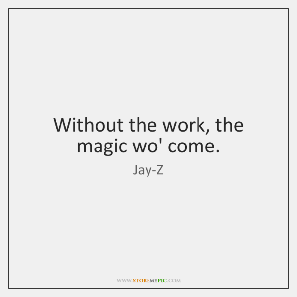 Without the work, the magic wo' come.