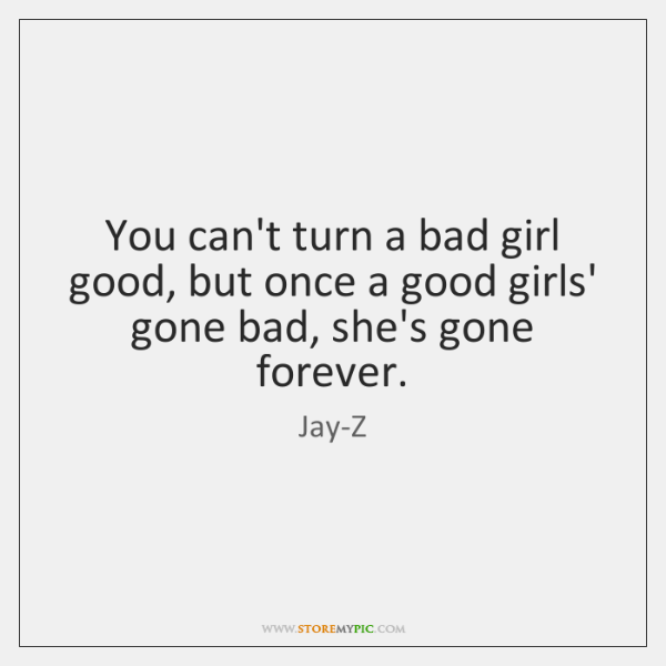 You can't turn a bad girl good, but once a good girls' ...