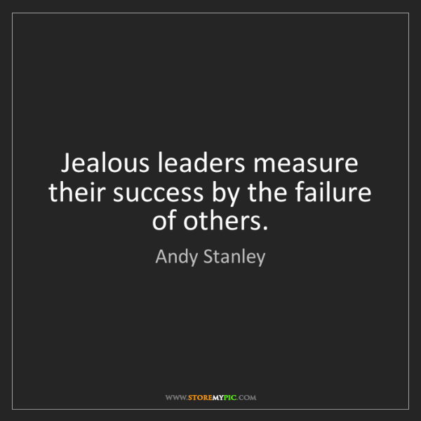 Andy Stanley: Jealous leaders measure their success by the failure...
