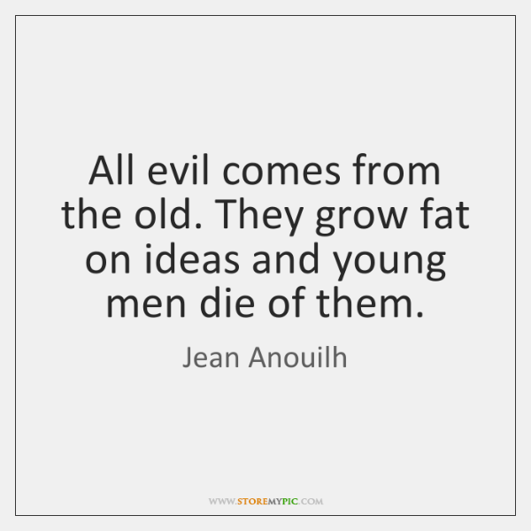 All evil comes from the old. They grow fat on ideas and ...