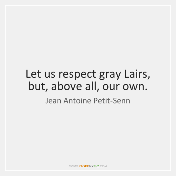 Let us respect gray Lairs, but, above all, our own.